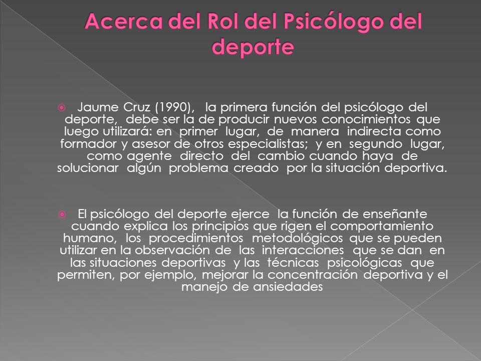 Jaume Cruz (1990), la primera función del psicólogo del deporte, debe ser la de producir nuevos conocimientos que luego utilizará: en primer lugar, de