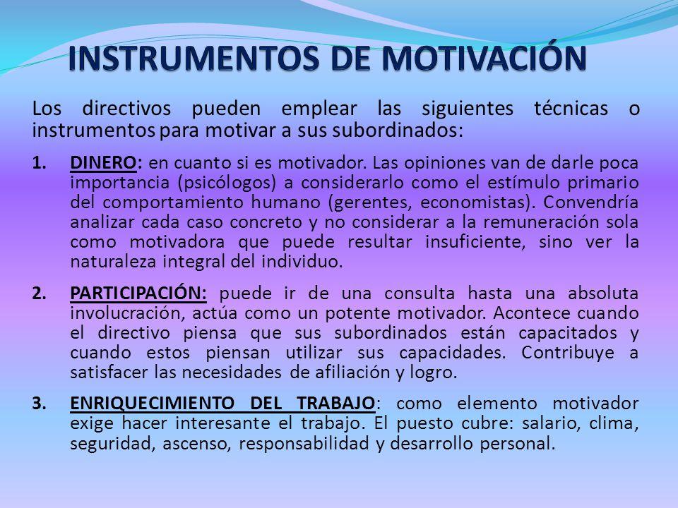 Los directivos pueden emplear las siguientes técnicas o instrumentos para motivar a sus subordinados: 1. DINERO: en cuanto si es motivador. Las opinio