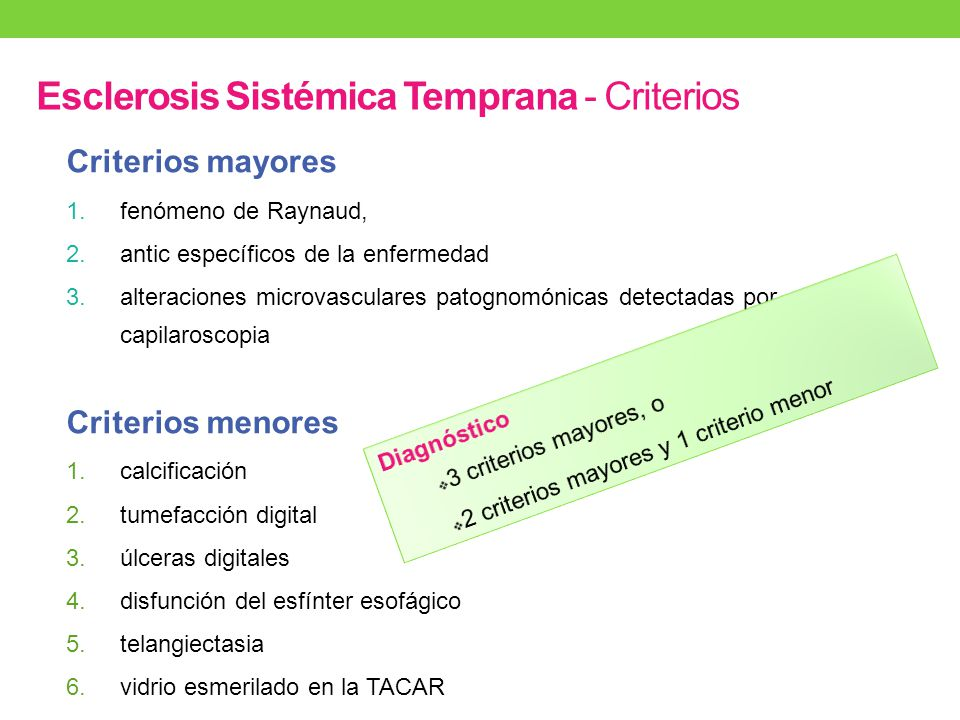 Esclerosis Sistémica Temprana - Criterios Criterios mayores 1.fenómeno de Raynaud, 2.antic específicos de la enfermedad 3.alteraciones microvasculares patognomónicas detectadas por capilaroscopia Criterios menores 1.calcificación 2.tumefacción digital 3.úlceras digitales 4.disfunción del esfínter esofágico 5.telangiectasia 6.vidrio esmerilado en la TACAR