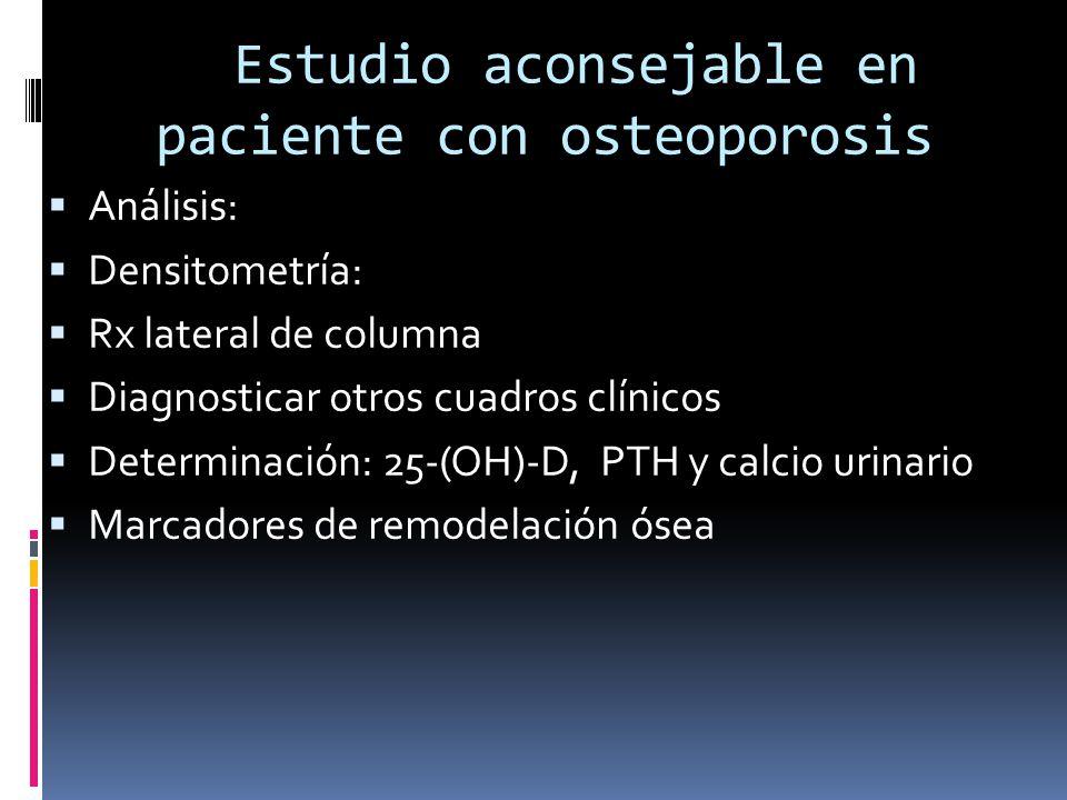 Estudio aconsejable en paciente con osteoporosis Análisis: Densitometría: Rx lateral de columna Diagnosticar otros cuadros clínicos Determinación: 25-(OH)-D, PTH y calcio urinario Marcadores de remodelación ósea
