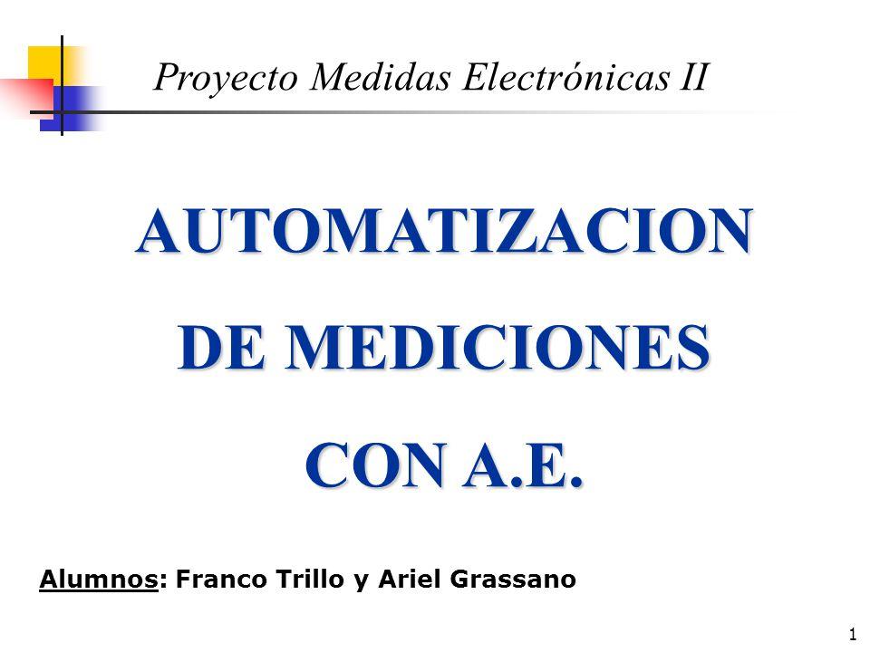 1 AUTOMATIZACION DE MEDICIONES CON A.E. Proyecto Medidas Electrónicas II Alumnos: Franco Trillo y Ariel Grassano