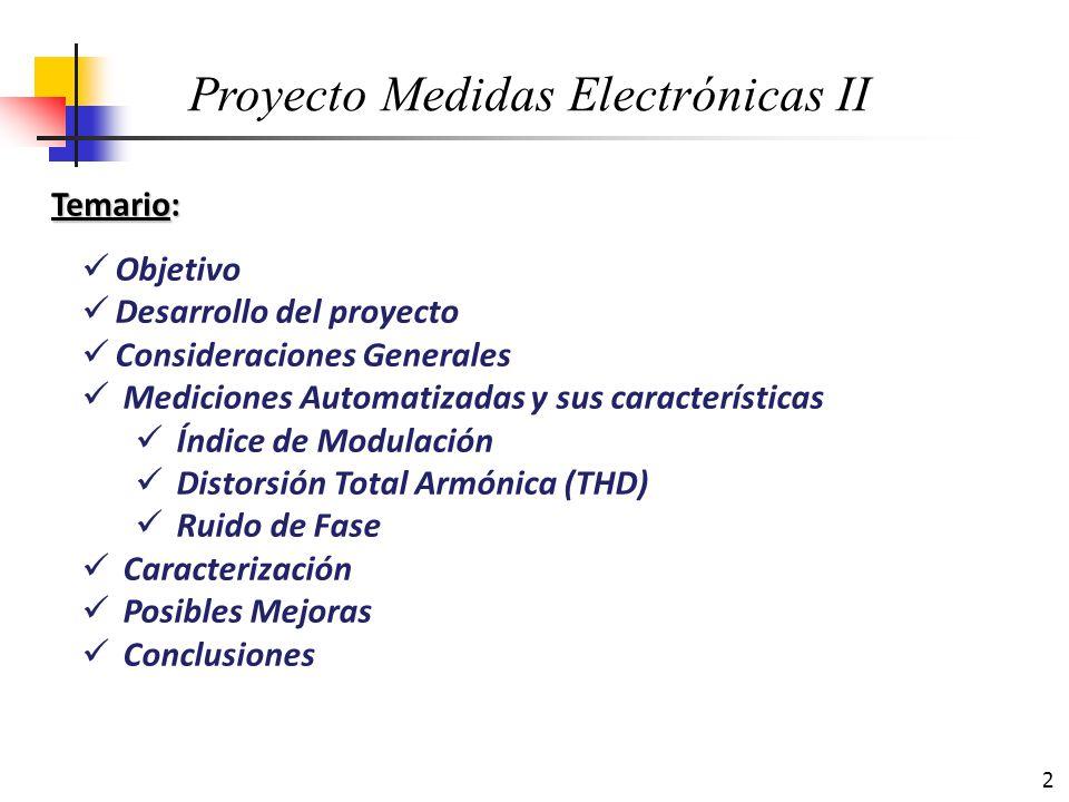 3 Temario: Objetivo Desarrollo del proyecto Consideraciones Generales Mediciones Automatizadas y sus características Índice de Modulación Distorsión Total Armónica (THD) Ruido de Fase Caracterización Posibles Mejoras Conclusiones Proyecto Medidas Electrónicas II