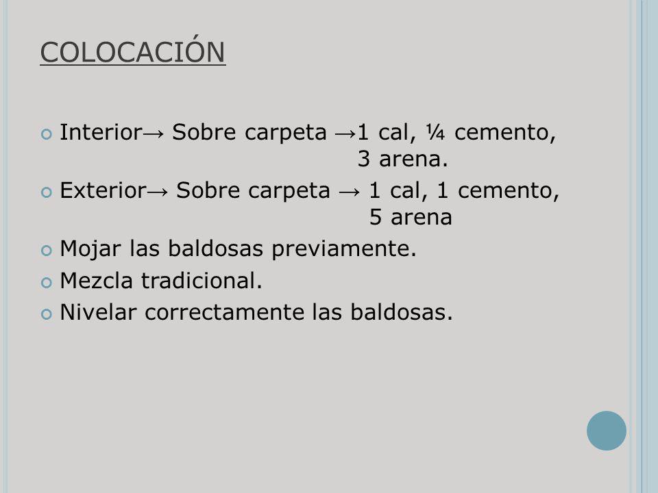 COLOCACIÓN Interior Sobre carpeta 1 cal, ¼ cemento, 3 arena. Exterior Sobre carpeta 1 cal, 1 cemento, 5 arena Mojar las baldosas previamente. Mezcla t