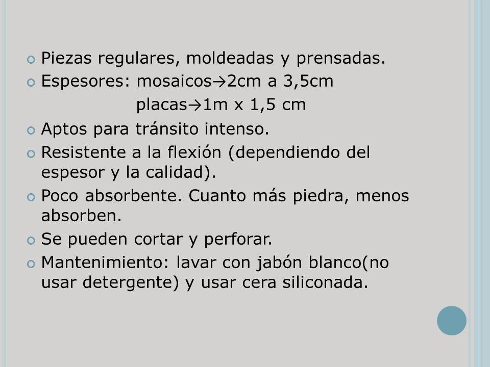 Piezas regulares, moldeadas y prensadas. Espesores: mosaicos 2cm a 3,5cm placas 1m x 1,5 cm Aptos para tránsito intenso. Resistente a la flexión (depe