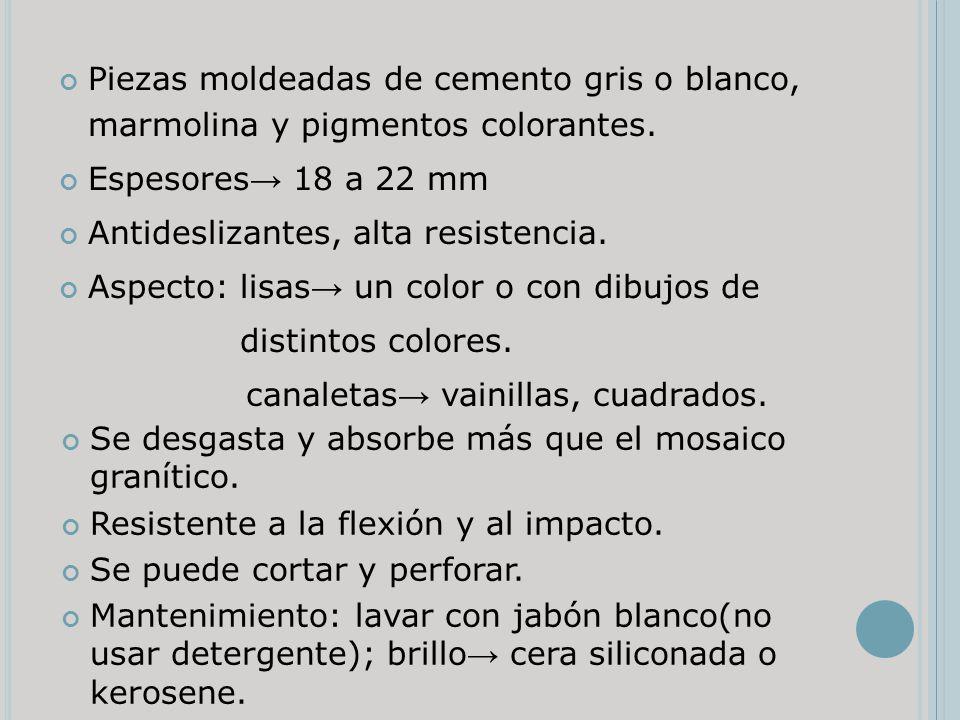 Piezas moldeadas de cemento gris o blanco, marmolina y pigmentos colorantes. Espesores 18 a 22 mm Antideslizantes, alta resistencia. Aspecto: lisas un