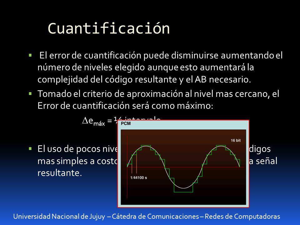 Cuantificación Universidad Nacional de Jujuy – Cátedra de Comunicaciones – Redes de Computadoras El error de cuantificación puede disminuirse aumentan