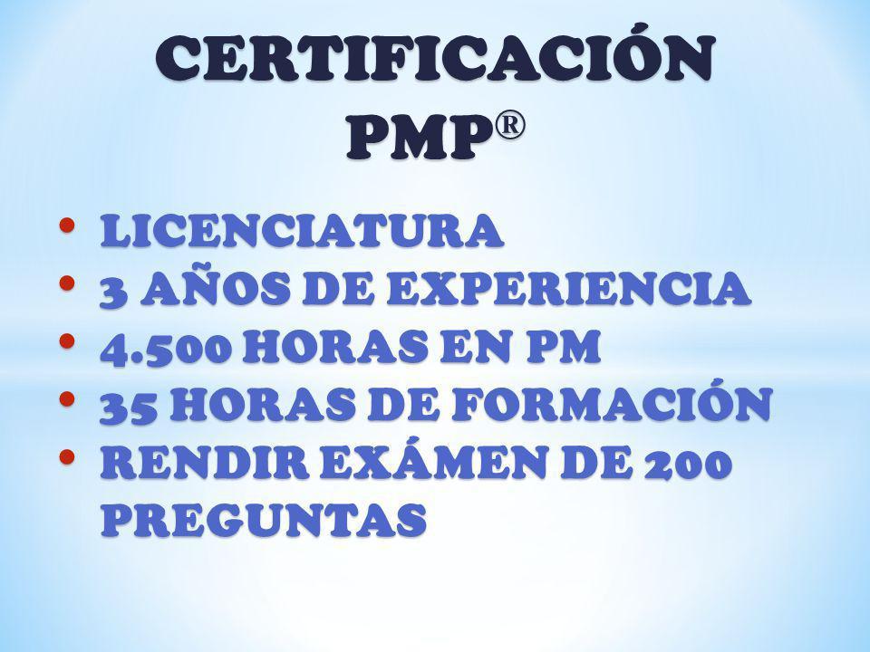 CERTIFICACIÓN PMP ® LICENCIATURA LICENCIATURA 3 AÑOS DE EXPERIENCIA 3 AÑOS DE EXPERIENCIA 4.500 HORAS EN PM 4.500 HORAS EN PM 35 HORAS DE FORMACIÓN 35