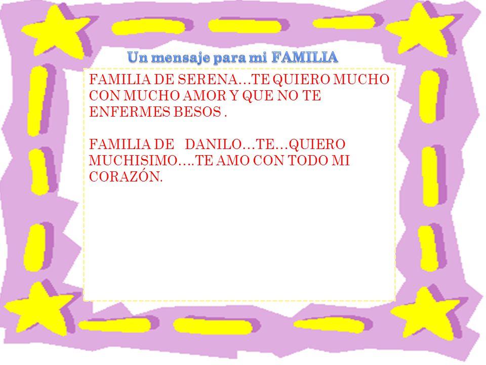 FAMILIA DE SERENA…TE QUIERO MUCHO CON MUCHO AMOR Y QUE NO TE ENFERMES BESOS.