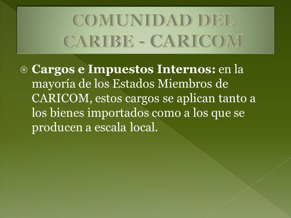 Cargos e Impuestos Internos: en la mayoría de los Estados Miembros de CARICOM, estos cargos se aplican tanto a los bienes importados como a los que se
