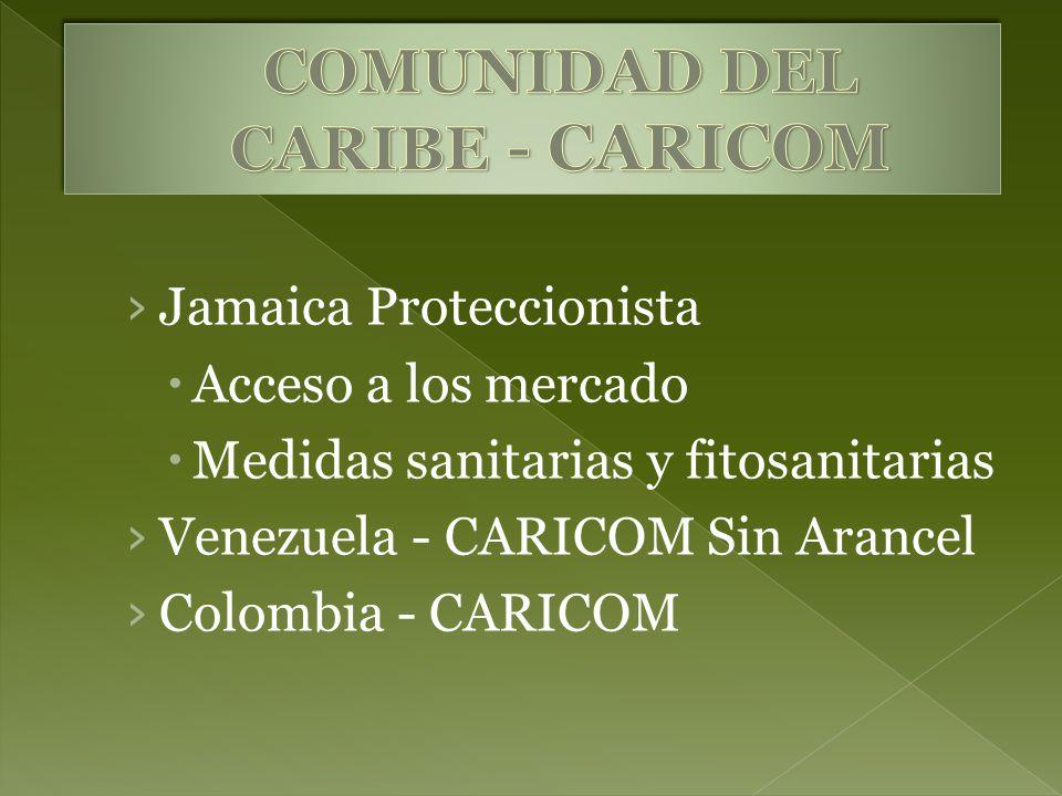 Jamaica Proteccionista Acceso a los mercado Medidas sanitarias y fitosanitarias Venezuela - CARICOM Sin Arancel Colombia - CARICOM