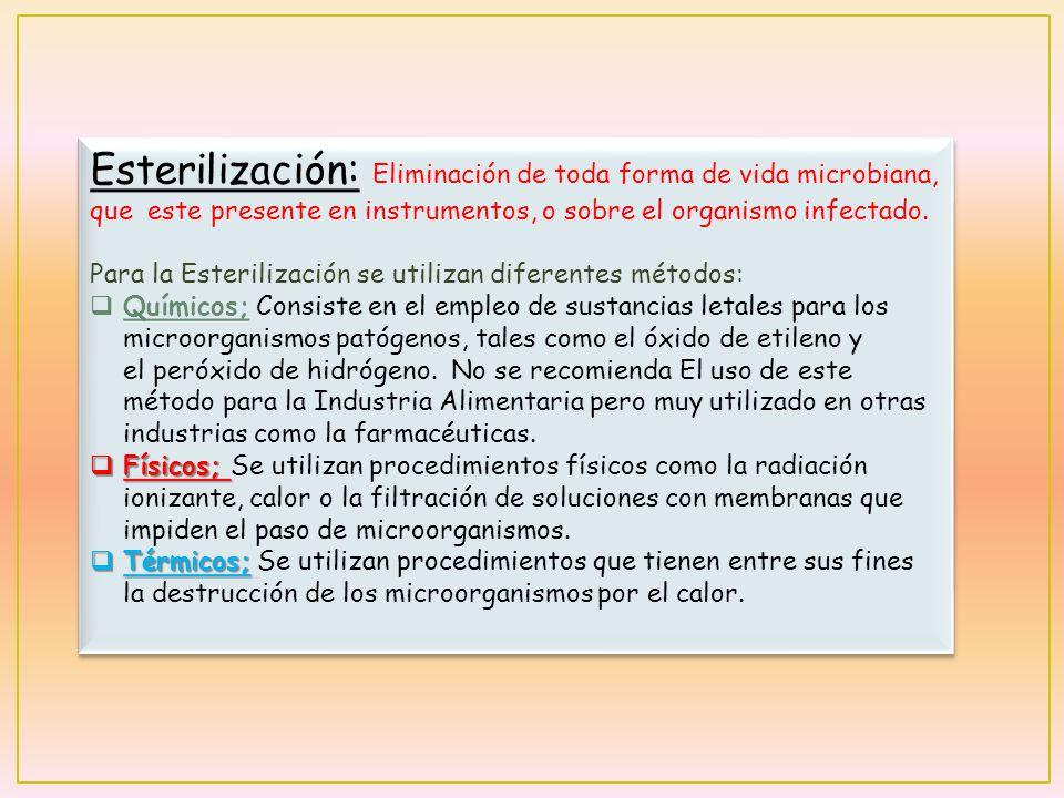 Esterilización: Eliminación de toda forma de vida microbiana, que este presente en instrumentos, o sobre el organismo infectado. Para la Esterilizació