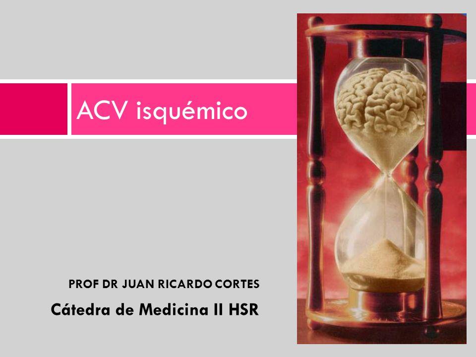 PROF DR JUAN RICARDO CORTES Cátedra de Medicina II HSR ACV isquémico