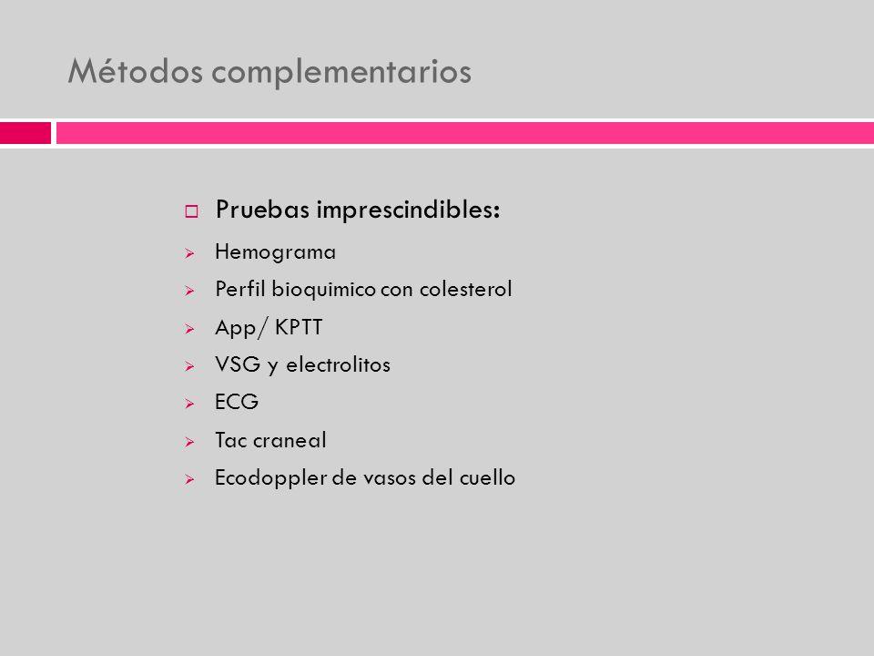Métodos complementarios Pruebas imprescindibles : Hemograma Perfil bioquimico con colesterol App/ KPTT VSG y electrolitos ECG Tac craneal Ecodoppler d