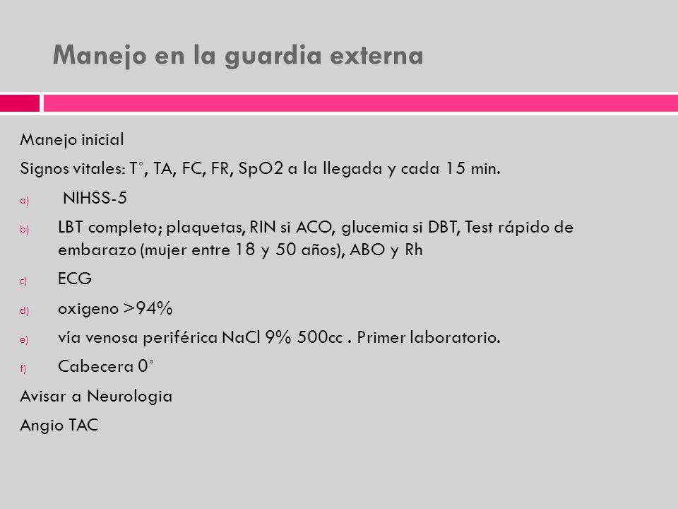 Manejo en la guardia externa Manejo inicial Signos vitales: T˚, TA, FC, FR, SpO2 a la llegada y cada 15 min. a) NIHSS-5 b) LBT completo; plaquetas, RI