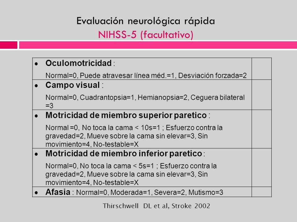 Evaluación neurológica rápida NIHSS-5 (facultativo) Oculomotricidad : Normal=0, Puede atravesar línea méd.=1, Desviación forzada=2 Campo visual : Norm
