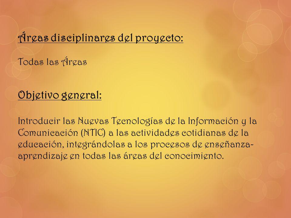 Áreas disciplinares del proyecto: Todas las Áreas Objetivo general: Introducir las Nuevas Tecnologías de la Información y la Comunicación (NTIC) a las
