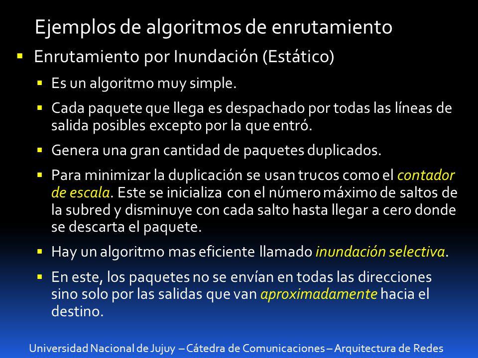 Universidad Nacional de Jujuy – Cátedra de Comunicaciones – Arquitectura de Redes Ejemplos de algoritmos de enrutamiento Enrutamiento por Inundación (Estático) Es un algoritmo muy simple.