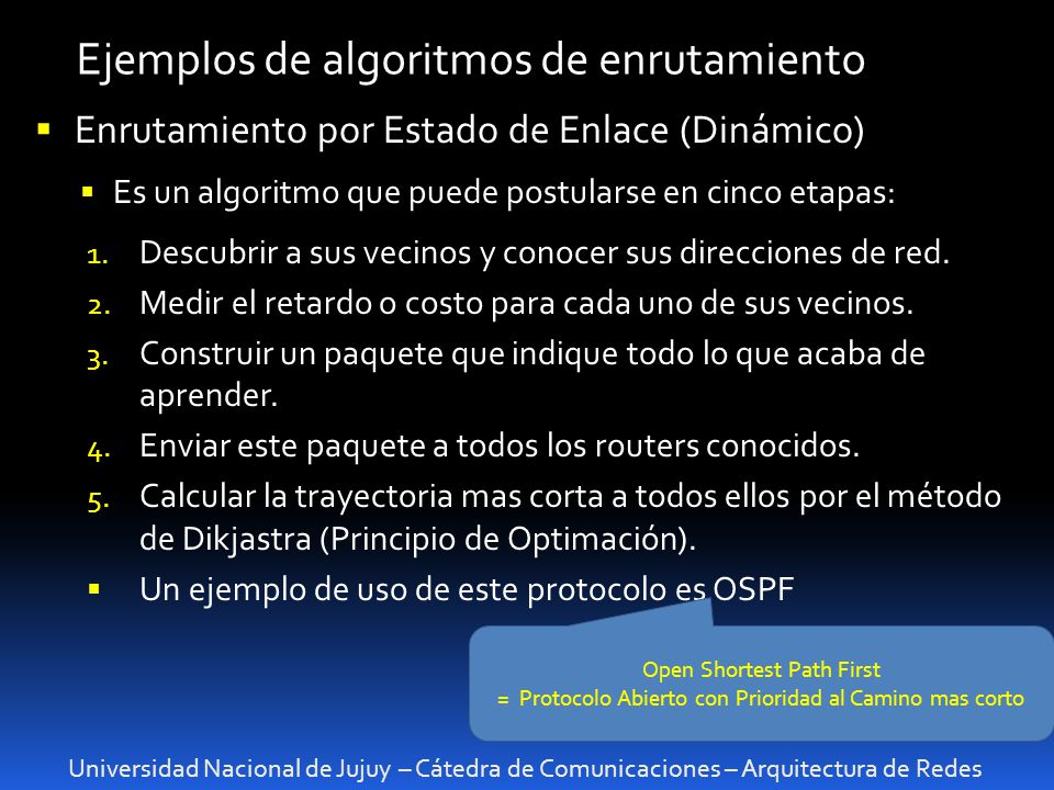 Universidad Nacional de Jujuy – Cátedra de Comunicaciones – Arquitectura de Redes Ejemplos de algoritmos de enrutamiento Enrutamiento por Estado de Enlace (Dinámico) Es un algoritmo que puede postularse en cinco etapas: 1.