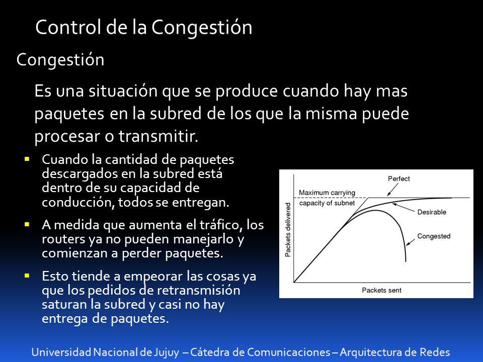 Universidad Nacional de Jujuy – Cátedra de Comunicaciones – Arquitectura de Redes Control de la Congestión Congestión Es una situación que se produce cuando hay mas paquetes en la subred de los que la misma puede procesar o transmitir.