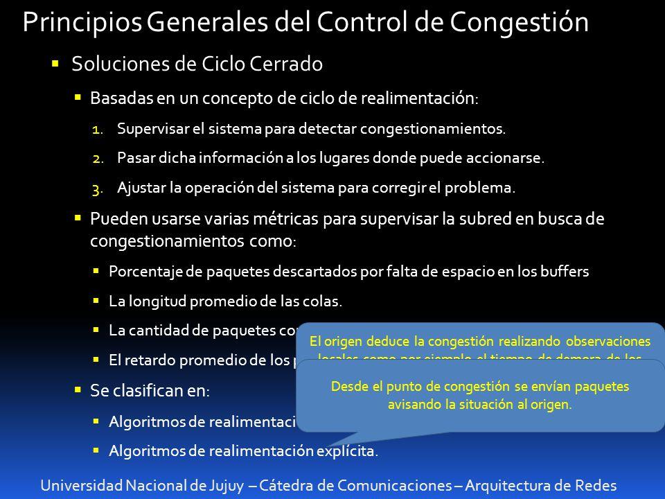 Universidad Nacional de Jujuy – Cátedra de Comunicaciones – Arquitectura de Redes Principios Generales del Control de Congestión Soluciones de Ciclo Cerrado Basadas en un concepto de ciclo de realimentación: 1.Supervisar el sistema para detectar congestionamientos.