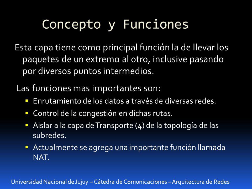 Concepto y Funciones Universidad Nacional de Jujuy – Cátedra de Comunicaciones – Arquitectura de Redes Esta capa tiene como principal función la de llevar los paquetes de un extremo al otro, inclusive pasando por diversos puntos intermedios.