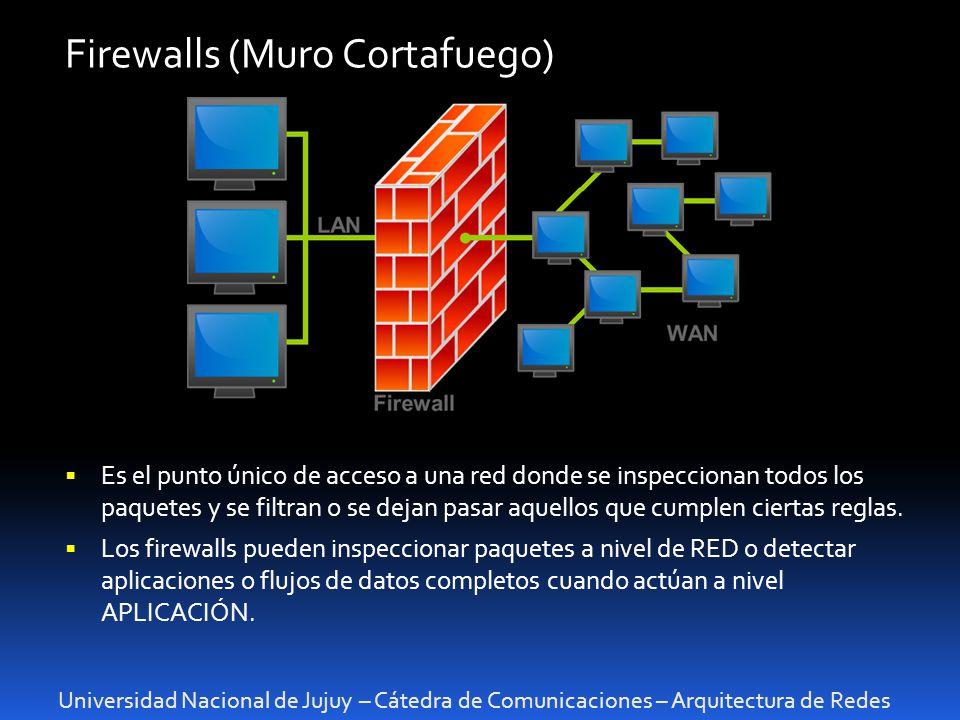 Universidad Nacional de Jujuy – Cátedra de Comunicaciones – Arquitectura de Redes Firewalls (Muro Cortafuego) Es el punto único de acceso a una red donde se inspeccionan todos los paquetes y se filtran o se dejan pasar aquellos que cumplen ciertas reglas.