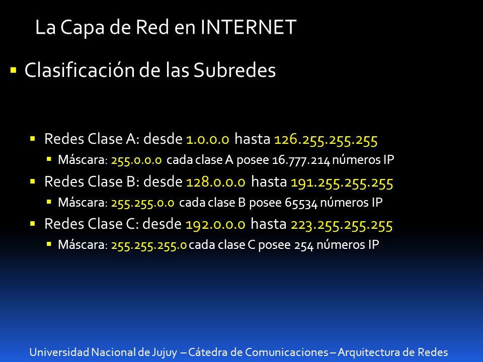 Universidad Nacional de Jujuy – Cátedra de Comunicaciones – Arquitectura de Redes La Capa de Red en INTERNET Clasificación de las Subredes Redes Clase A: desde 1.0.0.0 hasta 126.255.255.255 Máscara: 255.0.0.0 cada clase A posee 16.777.214 números IP Redes Clase B: desde 128.0.0.0 hasta 191.255.255.255 Máscara: 255.255.0.0 cada clase B posee 65534 números IP Redes Clase C: desde 192.0.0.0 hasta 223.255.255.255 Máscara: 255.255.255.0 cada clase C posee 254 números IP