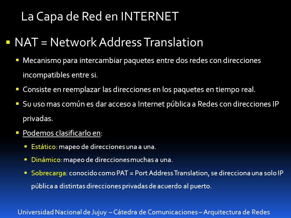 Universidad Nacional de Jujuy – Cátedra de Comunicaciones – Arquitectura de Redes La Capa de Red en INTERNET NAT = Network Address Translation Mecanismo para intercambiar paquetes entre dos redes con direcciones incompatibles entre si.