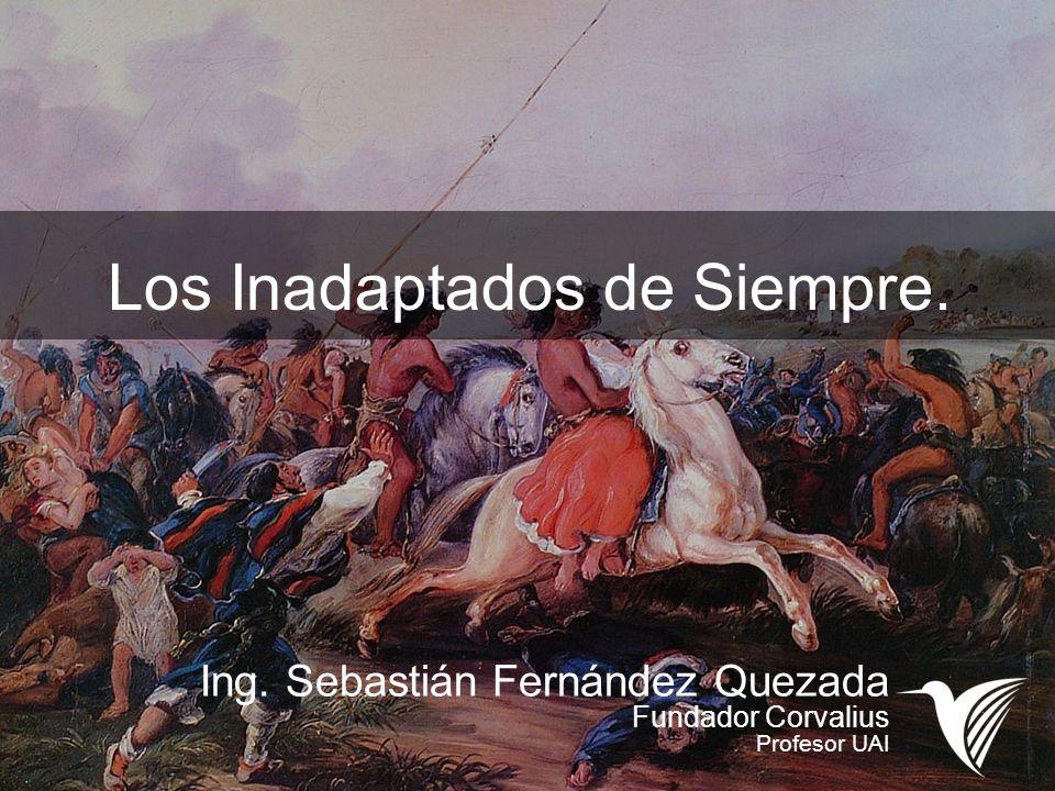 Los Inadaptados de Siempre. Ing. Sebastián Fernández Quezada Fundador Corvalius Profesor UAI