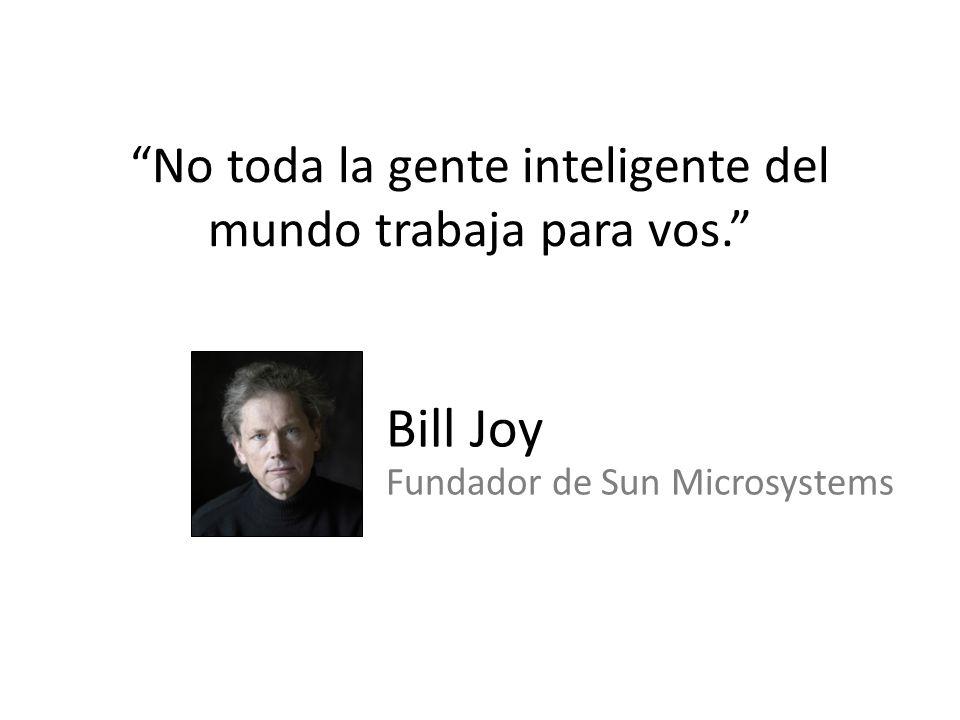 No toda la gente inteligente del mundo trabaja para vos. Bill Joy Fundador de Sun Microsystems