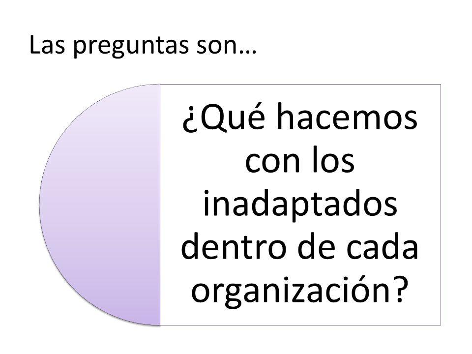 Las preguntas son… ¿Qué hacemos con los inadaptados dentro de cada organización