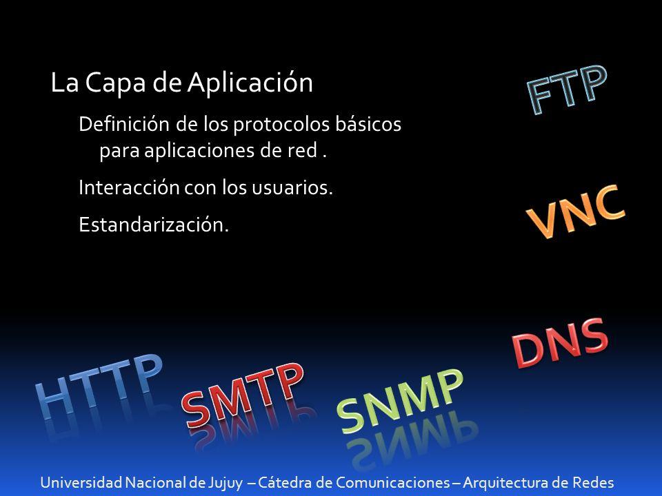 Universidad Nacional de Jujuy – Cátedra de Comunicaciones – Arquitectura de Redes La Capa de Aplicación Definición de los protocolos básicos para apli
