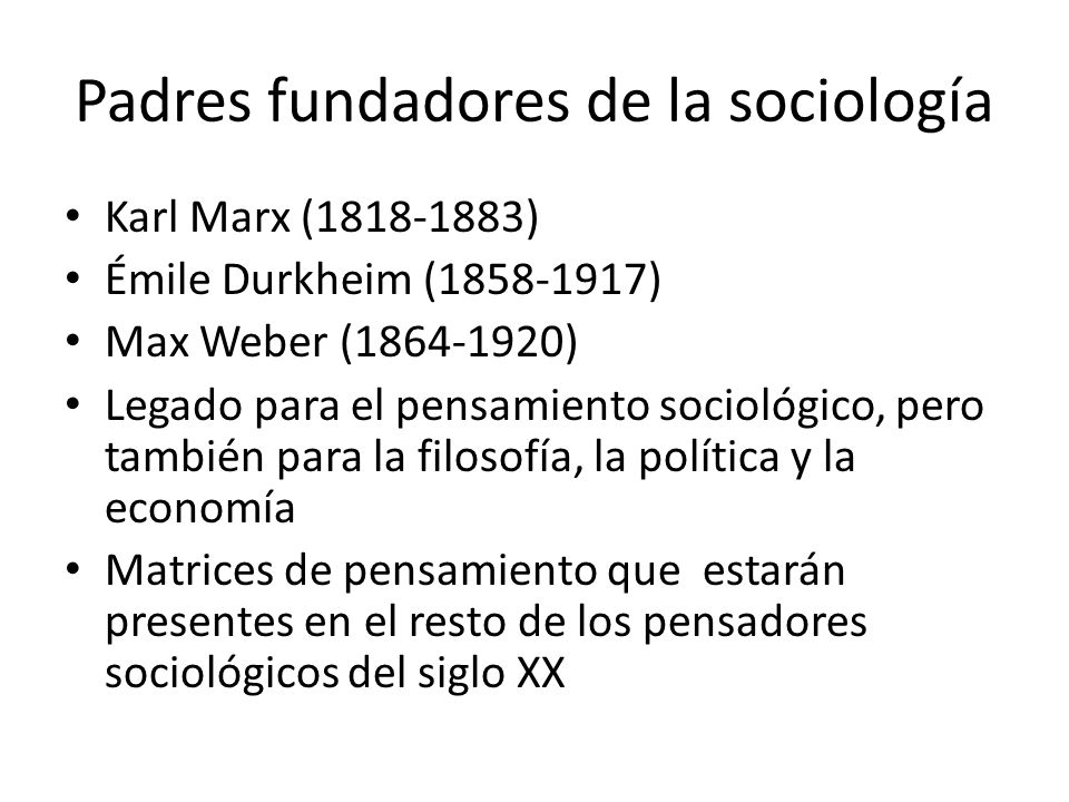 Padres fundadores de la sociología Karl Marx (1818-1883) Émile Durkheim (1858-1917) Max Weber (1864-1920) Legado para el pensamiento sociológico, pero