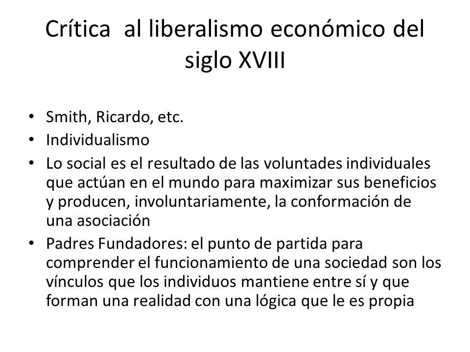Crítica al liberalismo económico del siglo XVIII Smith, Ricardo, etc. Individualismo Lo social es el resultado de las voluntades individuales que actú