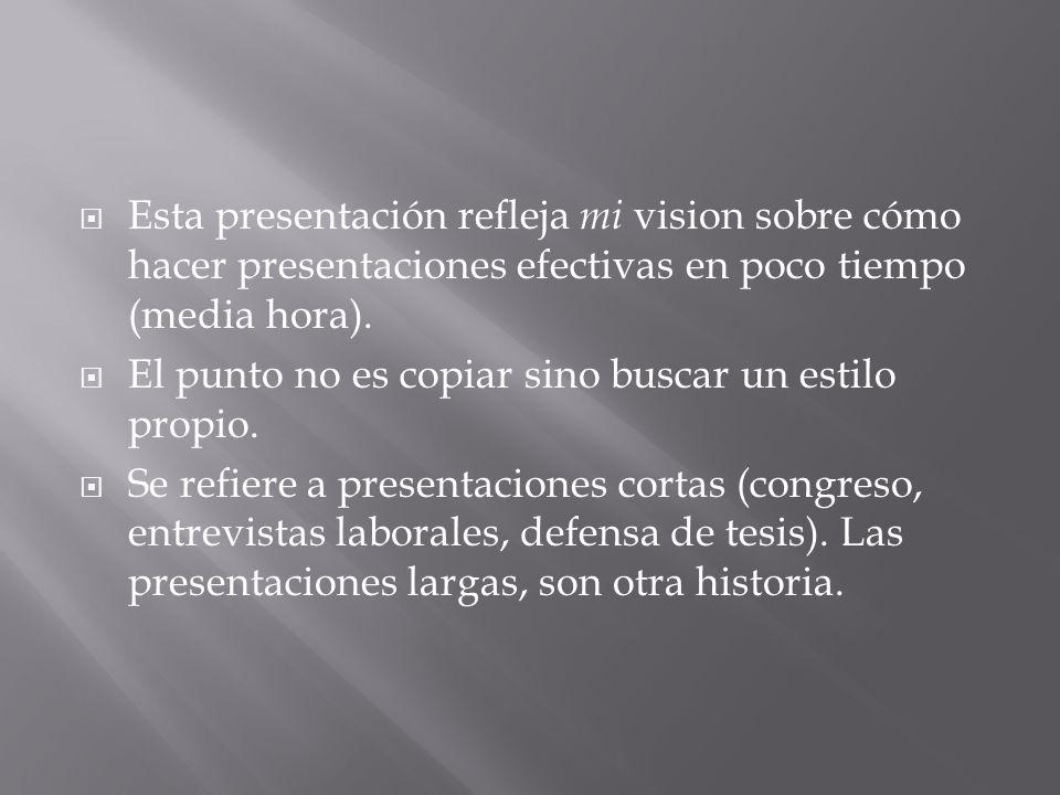Esta presentación refleja mi vision sobre cómo hacer presentaciones efectivas en poco tiempo (media hora). El punto no es copiar sino buscar un estilo