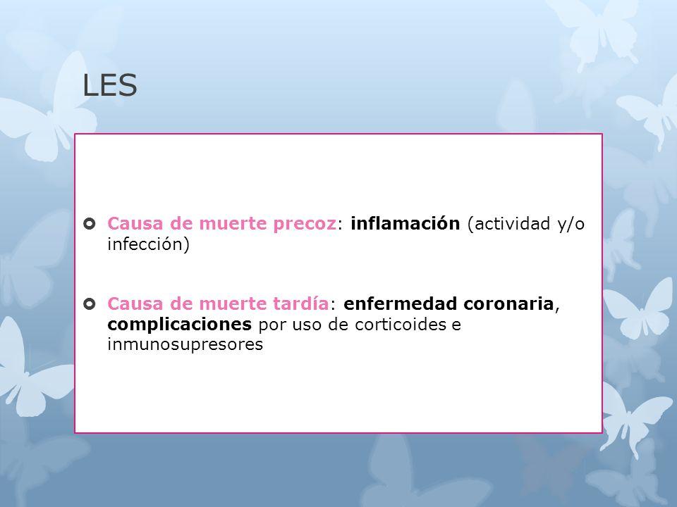 LES Causa de muerte precoz: inflamación (actividad y/o infección) Causa de muerte tardía: enfermedad coronaria, complicaciones por uso de corticoides