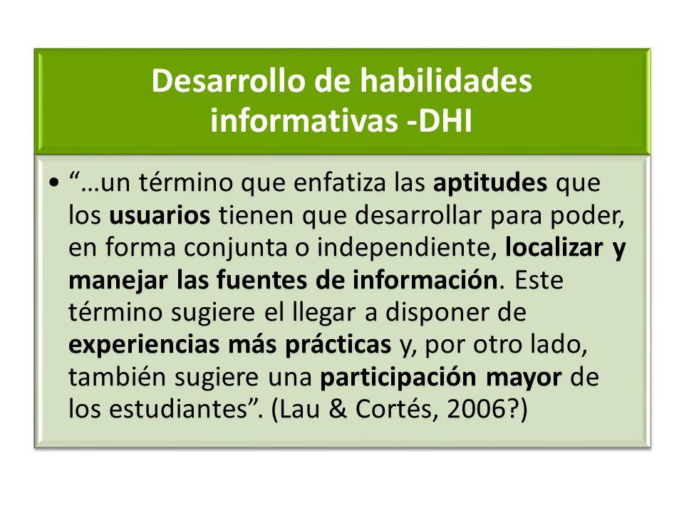 Desarrollo de habilidades informativas -DHI …un término que enfatiza las aptitudes que los usuarios tienen que desarrollar para poder, en forma conjun