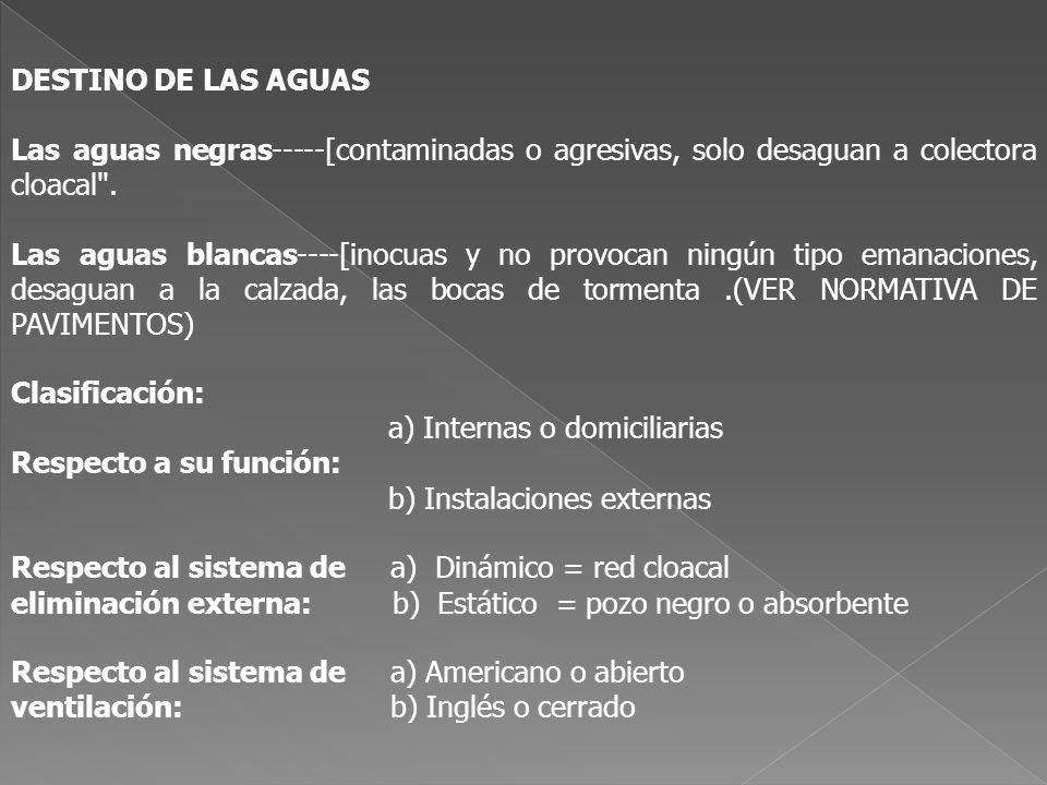 DESAGÜES DOMICILIARIO En este conjunto se agrupan tres diferentes sistemas: - el primario - el secundario - las ventilaciones TRAZADOS necesidad de asegurar un natural escurrimiento de las aguas, encauzadas sin choques ni turbulencias a)Lo mas recta posible b)Cambios de dirección a 45° suaves c)Cámaras de inspección (*) d)ACOMETIDA A CAÑERÍA COLECTORA A 90° T SUPERIOR (*)ACCESOS caños cámara o bocas de acceso