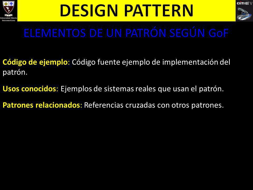 ELEMENTOS DE UN PATRÓN SEGÚN GoF Código de ejemplo: Código fuente ejemplo de implementación del patrón. Usos conocidos: Ejemplos de sistemas reales qu