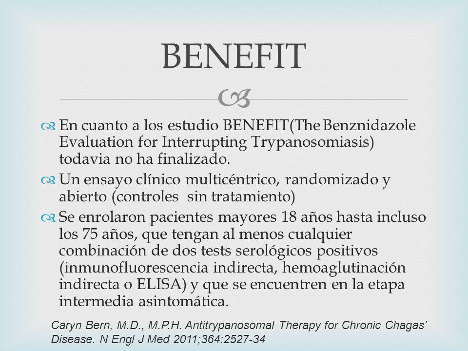 En cuanto a los estudio BENEFIT(The Benznidazole Evaluation for Interrupting Trypanosomiasis) todavia no ha finalizado.