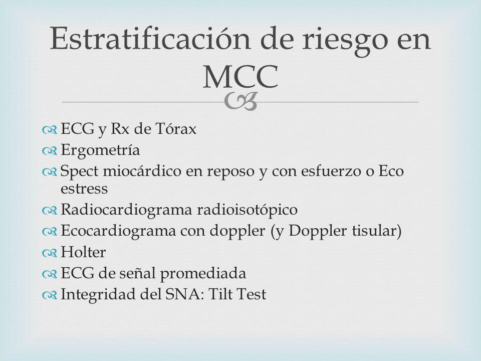 Estratificación de riesgo en MCC ECG y Rx de Tórax Ergometría Spect miocárdico en reposo y con esfuerzo o Eco estress Radiocardiograma radioisotópico Ecocardiograma con doppler (y Doppler tisular) Holter ECG de señal promediada Integridad del SNA: Tilt Test