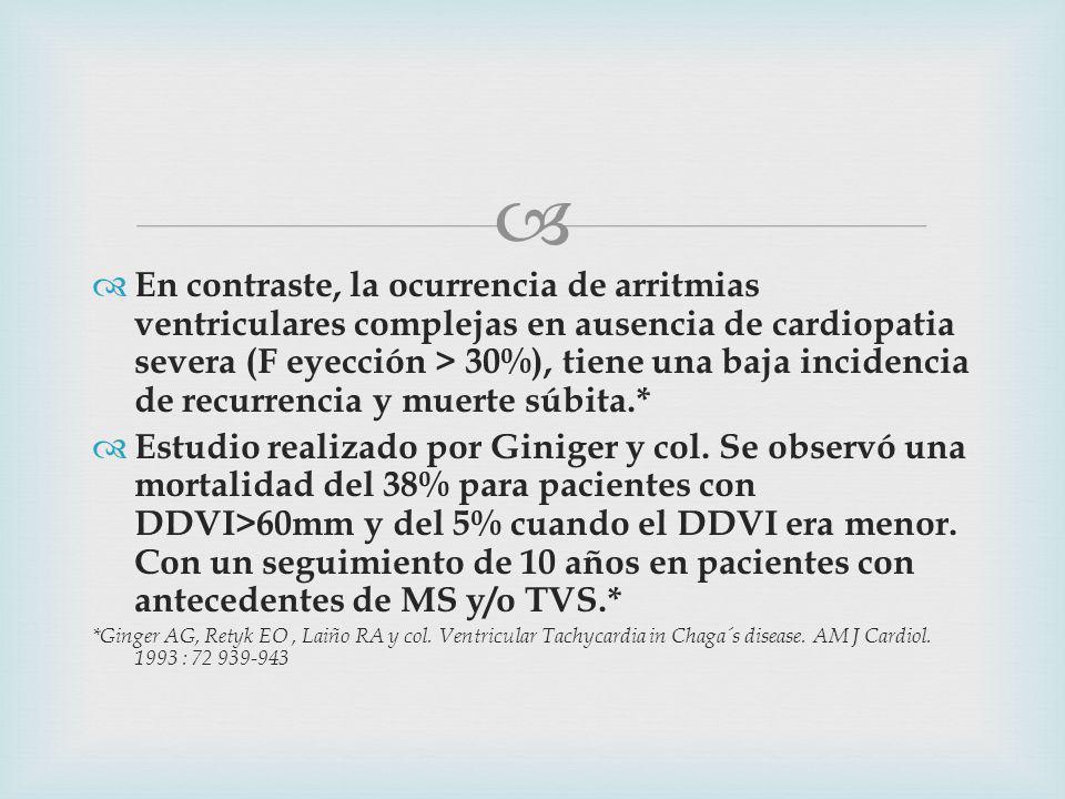 En contraste, la ocurrencia de arritmias ventriculares complejas en ausencia de cardiopatia severa (F eyección > 30%), tiene una baja incidencia de recurrencia y muerte súbita.* Estudio realizado por Giniger y col.