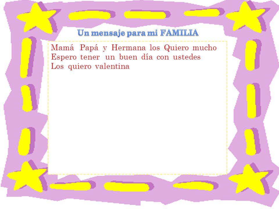 Mamá Papá y Hermana los Quiero mucho Espero tener un buen día con ustedes Los quiero valentina