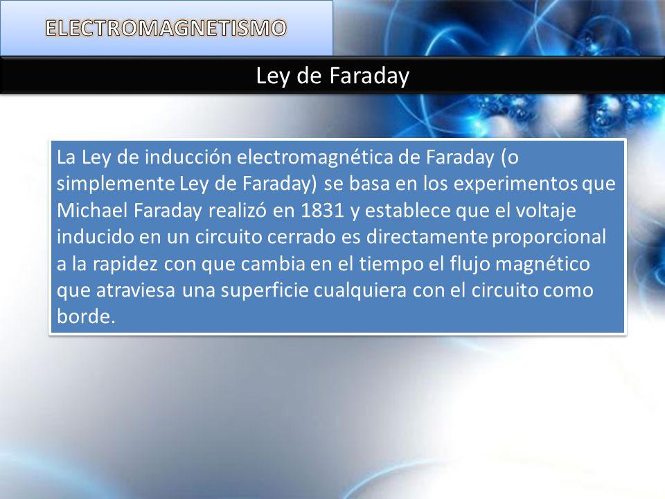 Ley de Faraday La Ley de inducción electromagnética de Faraday (o simplemente Ley de Faraday) se basa en los experimentos que Michael Faraday realizó