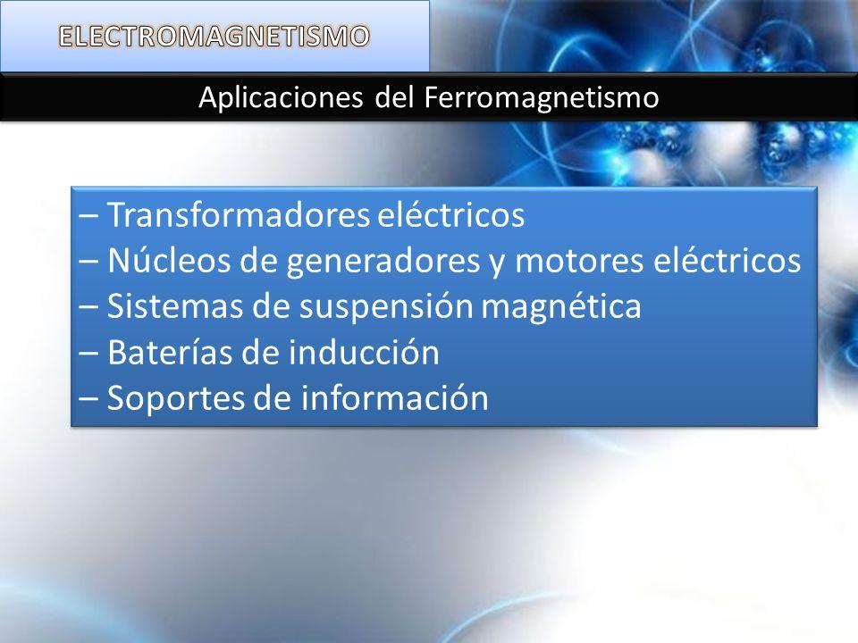 Aplicaciones del Ferromagnetismo – Transformadores eléctricos – Núcleos de generadores y motores eléctricos – Sistemas de suspensión magnética – Bater