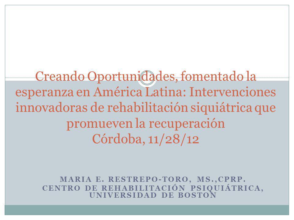 MARIA E. RESTREPO-TORO, MS.,CPRP. CENTRO DE REHABILITACIÓN PSIQUIÁTRICA, UNIVERSIDAD DE BOSTON Creando Oportunidades, fomentado la esperanza en Améric