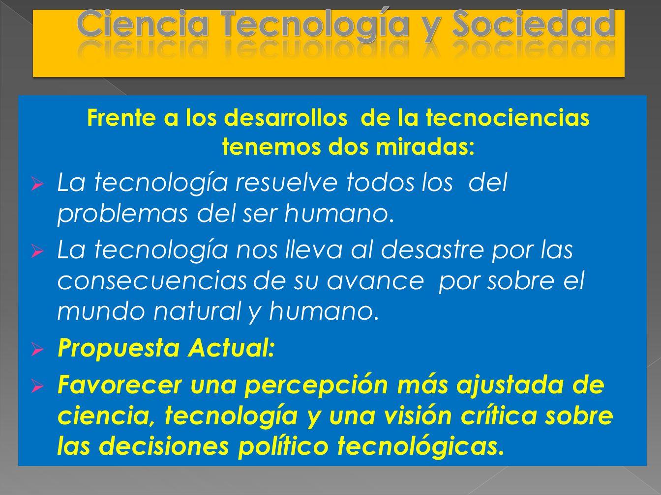 Frente a los desarrollos de la tecnociencias tenemos dos miradas: La tecnología resuelve todos los del problemas del ser humano. La tecnología nos lle