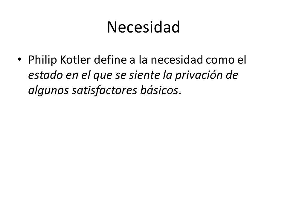 Necesidad Philip Kotler define a la necesidad como el estado en el que se siente la privación de algunos satisfactores básicos.
