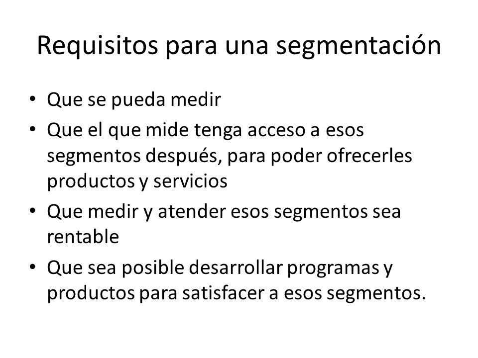 Requisitos para una segmentación Que se pueda medir Que el que mide tenga acceso a esos segmentos después, para poder ofrecerles productos y servicios Que medir y atender esos segmentos sea rentable Que sea posible desarrollar programas y productos para satisfacer a esos segmentos.