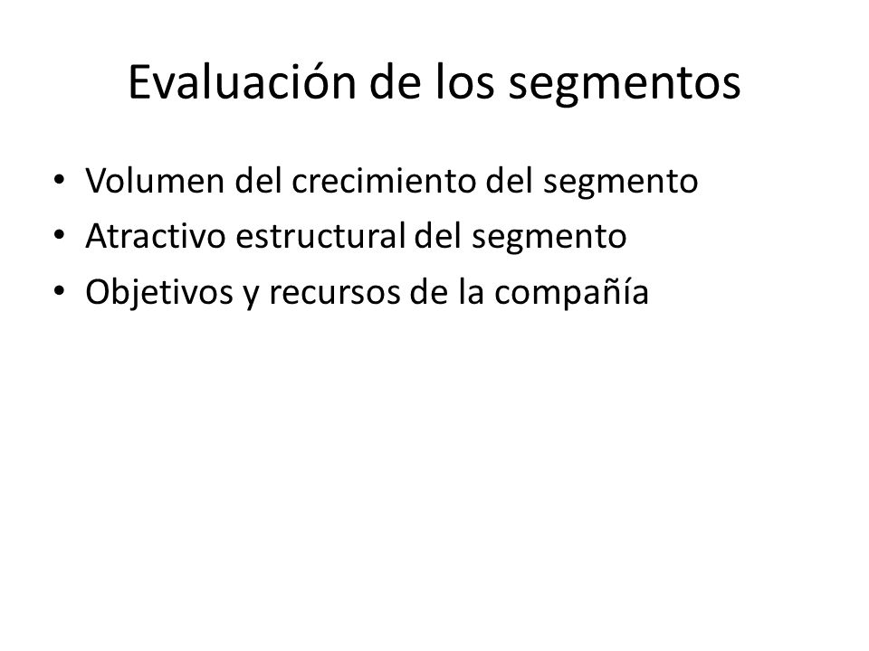 Evaluación de los segmentos Volumen del crecimiento del segmento Atractivo estructural del segmento Objetivos y recursos de la compañía